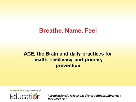 "Breathe, Name, Feel ACE, the Brain and daily practices for health, resiliency and primary prevention ""Leading for educational excellence and equity. Every."