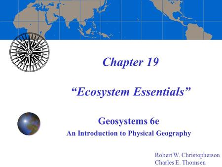 "Chapter 19 ""Ecosystem Essentials"" Geosystems 6e An Introduction to Physical Geography Robert W. Christopherson Charles E. Thomsen."