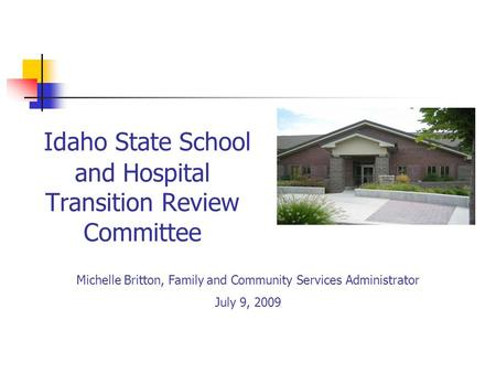 Idaho State School and Hospital Transition Review Committee Michelle Britton, Family and Community Services Administrator July 9, 2009.