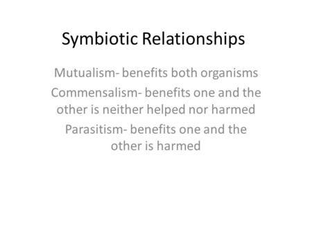 Symbiotic Relationships Mutualism- benefits both organisms Commensalism- benefits one and the other is neither helped nor harmed Parasitism- benefits one.