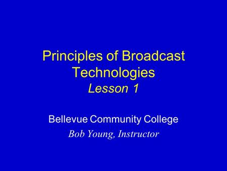 Principles of Broadcast Technologies Lesson 1 Bellevue Community College Bob Young, Instructor.