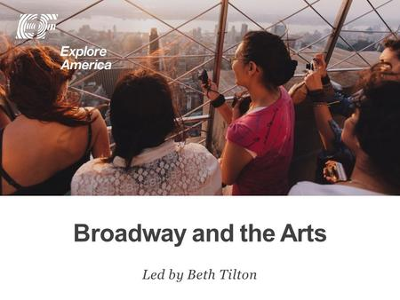 Broadway and the Arts Led by Beth Tilton. Why travel? Meet EF Explore America Our itinerary What's included on our tour Overview Protection plan Your.