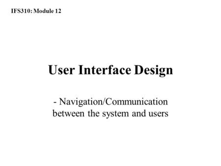 IFS310: Module 12 User Interface Design - Navigation/Communication between the system and users.