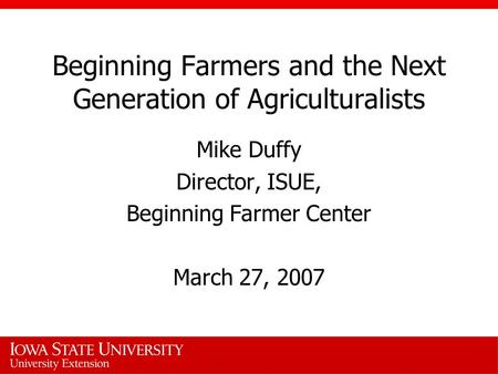 Beginning Farmers and the Next Generation of Agriculturalists Mike Duffy Director, ISUE, Beginning Farmer Center March 27, 2007.