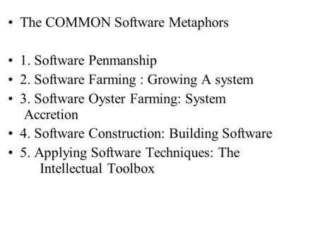 The COMMON Software Metaphors 1. Software Penmanship 2. Software Farming : Growing A system 3. Software Oyster Farming: System Accretion 4. Software Construction: