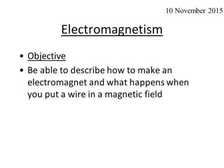 Electromagnetism Objective Be able to describe how to make an electromagnet and what happens when you put a wire in a magnetic field 10 November 2015.