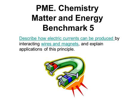 PME. Chemistry Matter and Energy Benchmark 5 Describe how electric currents can be produced Describe how electric currents can be produced by interacting.