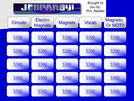 $100 Circuits Electro Magnets Vocab Magnetic Or NOT? $200 $300 $400 $500 $400 $300 $200 $100 $500 $400 $300 $200 $100 $500 $400 $300 $200 $100 $500 $400.