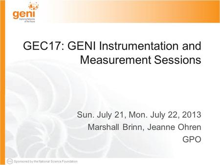 Sponsored by the National Science Foundation GEC17: GENI Instrumentation and Measurement Sessions Sun. July 21, Mon. July 22, 2013 Marshall Brinn, Jeanne.