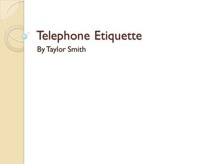 Telephone Etiquette By Taylor Smith. What To Expect….. How to Answer How to be Prepared What to say What not to say How to leave a message.
