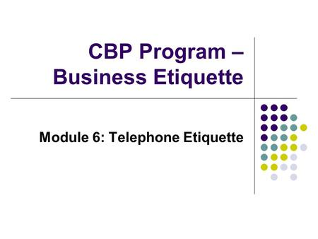 CBP Program – Business Etiquette Module 6: Telephone Etiquette.