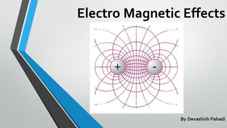Electro Magnetic Effects By Devashish Pahadi. Electro Magnetic Induction It is process in which a conductor goes through stationary magnetic field lines.