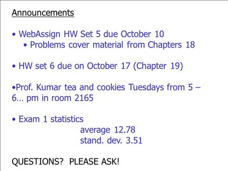Announcements WebAssign HW Set 5 due October 10 Problems cover material from Chapters 18 HW set 6 due on October 17 (Chapter 19) Prof. Kumar tea and cookies.