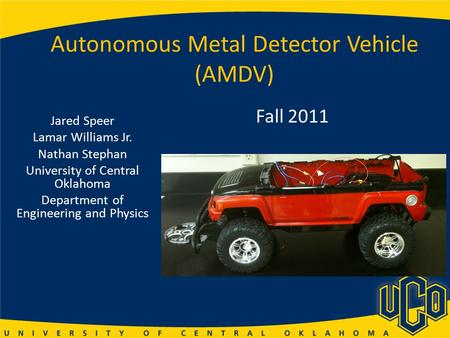 Autonomous Metal Detector Vehicle (AMDV) Jared Speer Lamar Williams Jr. Nathan Stephan University of Central Oklahoma Department of Engineering and Physics.