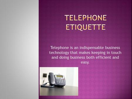 Telephone is an indispensable business technology that makes keeping in touch and doing business both efficient and easy.