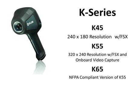 K-Series K45 240 x 180 Resolution w/FSX K55 320 x 240 Resolution w/FSX and Onboard Video Capture K65 NFPA Compliant Version of K55.