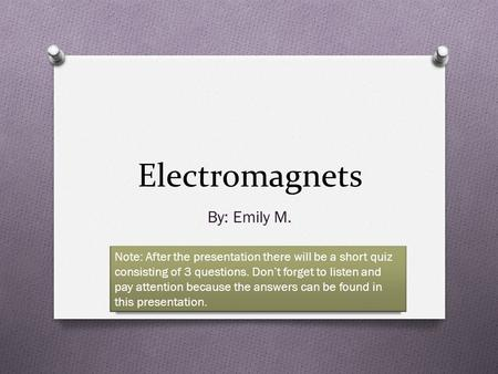 Electromagnets By: Emily M. Note: After the presentation there will be a short quiz consisting of 3 questions. Don't forget to listen and pay attention.