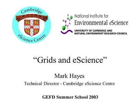"""Grids and eScience"" Mark Hayes Technical Director - Cambridge eScience Centre GEFD Summer School 2003."