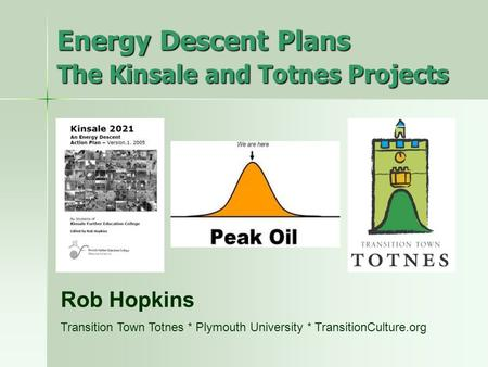 Energy Descent Plans The Kinsale and Totnes Projects Rob Hopkins Transition Town Totnes * Plymouth University * TransitionCulture.org.
