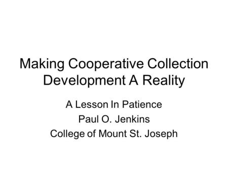 Making Cooperative Collection Development A Reality A Lesson In Patience Paul O. Jenkins College of Mount St. Joseph.