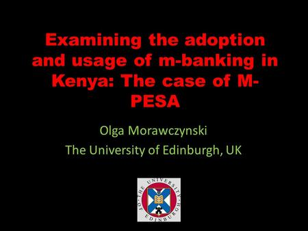 Examining the adoption and usage of m-banking in Kenya: The case of M- PESA Olga Morawczynski The University of Edinburgh, UK.