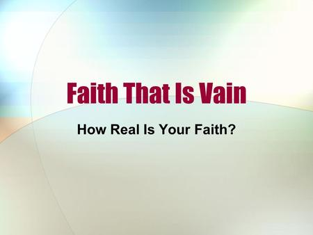 "Faith That Is Vain How Real Is Your Faith?. We Live in a Vain World ""Vain"" (vanity) means empty, fruitless, worthless Our world emphasizes the vanity."