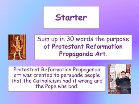 Starter Sum up in 30 words the purpose of Protestant Reformation Propaganda Art. Protestant Reformation Propaganda art was created to persuade people that.