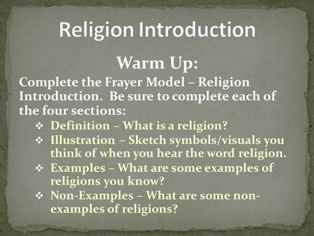 Warm Up: Complete the Frayer Model – Religion Introduction. Be sure to complete each of the four sections:  Definition – What is a religion?  Illustration.