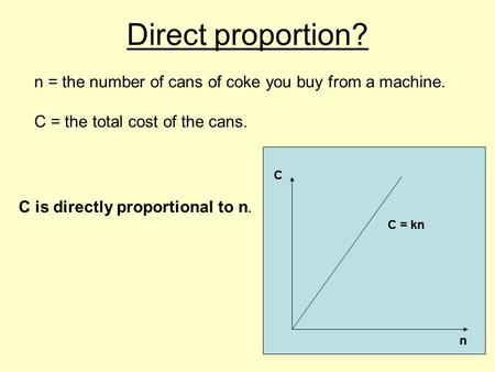 Direct proportion? n = the number of cans of coke you buy from a machine. C = the total cost of the cans. C is directly proportional to n. n C C = kn.