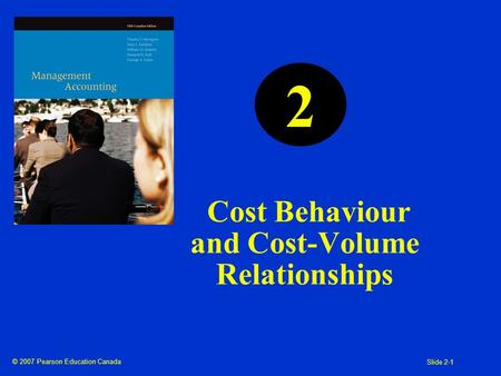 © 2007 Pearson Education Canada Slide 2-1 Cost Behaviour and Cost-Volume Relationships 2.