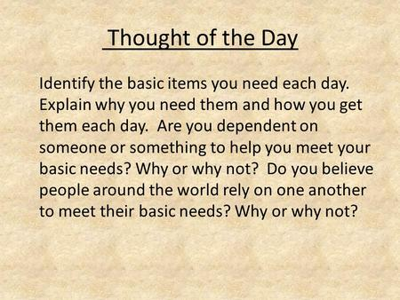 Thought of the Day Identify the basic items you need each day. Explain why you need them and how you get them each day. Are you dependent on someone or.