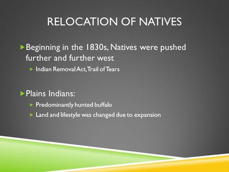 RELOCATION OF NATIVES  Beginning in the 1830s, Natives were pushed further and further west  Indian Removal Act, Trail of Tears  Plains Indians:  Predominantly.