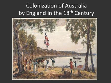 Colonization of Australia by England in the 18 th Century.