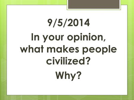 9/5/2014 In your opinion, what makes people civilized? Why?
