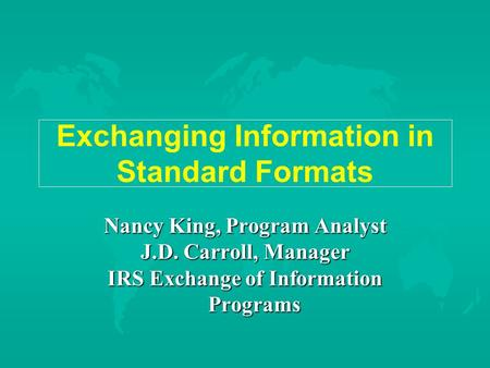 Exchanging Information in Standard Formats Nancy King, Program Analyst J.D. Carroll, Manager IRS Exchange of Information Programs.