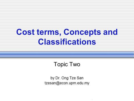 . Cost terms, Concepts and Classifications Topic Two by Dr. Ong Tze San