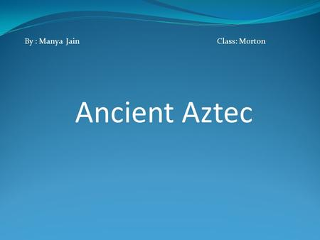 By : Manya Jain Class: Morton Ancient Aztec  /edit/aztec2012/