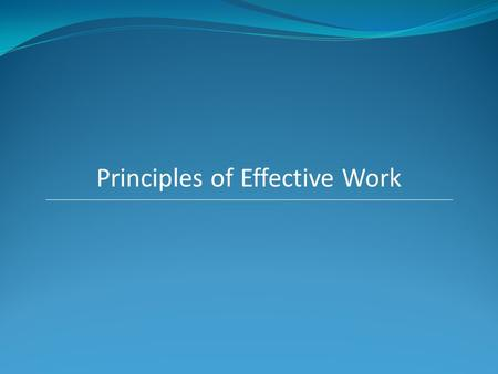 Principles of Effective Work.  Direction The more definite and focused you are, the easier it is for you to make better decisions on your priorities.