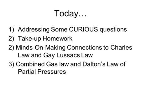 Today… 1)Addressing Some CURIOUS questions 2)Take-up Homework 2) Minds-On-Making Connections to Charles Law and Gay Lussacs Law 3) Combined Gas law and.