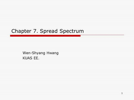1 Chapter 7. Spread Spectrum Wen-Shyang Hwang KUAS EE.