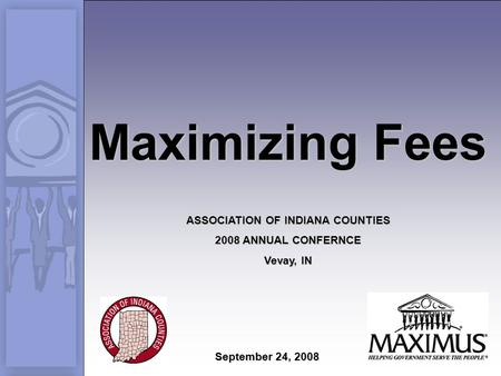 Maximizing Fees ASSOCIATION OF INDIANA COUNTIES 2008 ANNUAL CONFERNCE Vevay, IN September 24, 2008.