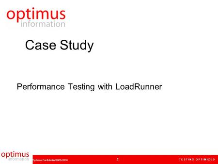 T E S T I N G O P T I M I Z E D 1 Optimus Confidential 2009-2010 Performance Testing with LoadRunner Case Study.