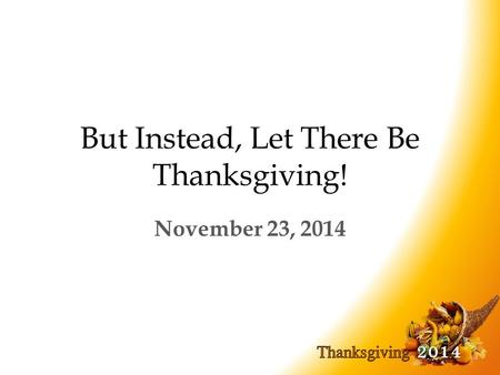 But Instead, Let There Be Thanksgiving! November 23, 2014.