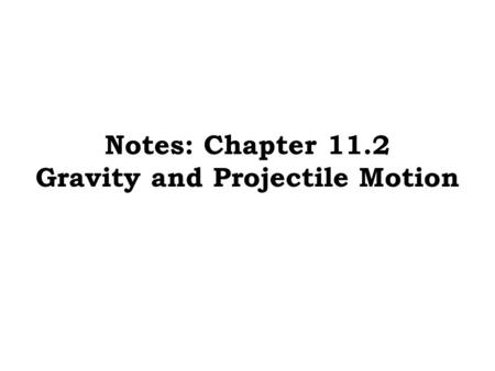 Notes: Chapter 11.2 Gravity and Projectile Motion.