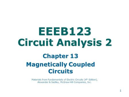 1 EEEB123 Circuit Analysis 2 Chapter 13 Magnetically Coupled Circuits Materials from Fundamentals of Electric Circuits (4 th Edition), Alexander & Sadiku,
