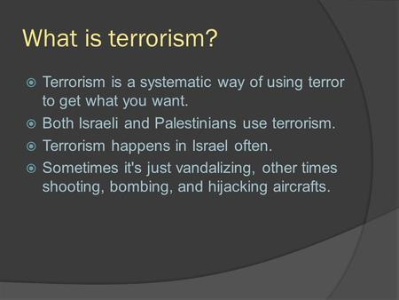 What is terrorism?  Terrorism is a systematic way of using terror to get what you want.  Both Israeli and Palestinians use terrorism.  Terrorism happens.