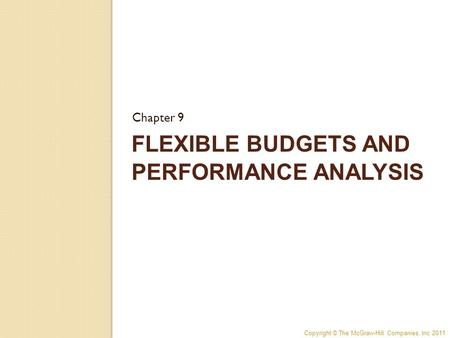 Copyright © The McGraw-Hill Companies, Inc 2011 FLEXIBLE BUDGETS AND PERFORMANCE ANALYSIS Chapter 9.