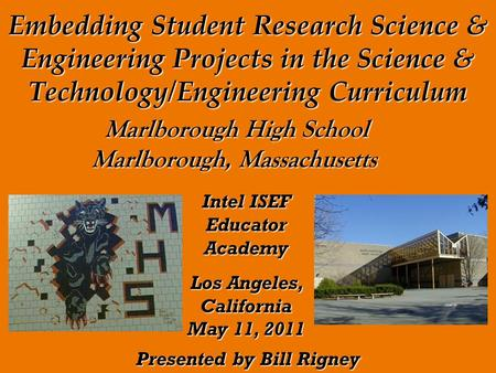 Embedding Student Research Science & Engineering Projects in the Science & Technology/Engineering Curriculum Presented by Bill Rigney Marlborough High.