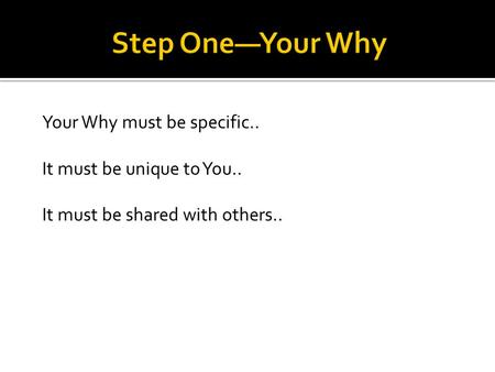 Your Why must be specific.. It must be unique to You.. It must be shared with others..