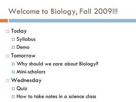 Welcome to Biology, Fall 2009!!!  Today  Syllabus  Demo  Tomorrow  Why should we care about Biology?  Mini-scholars  Wednesday  Quiz  How to take.